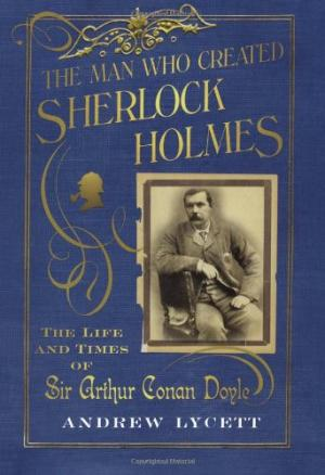 Image for The Man Who Created Sherlock Holmes: The Life and Times of Sir Arthur Conan Doyle